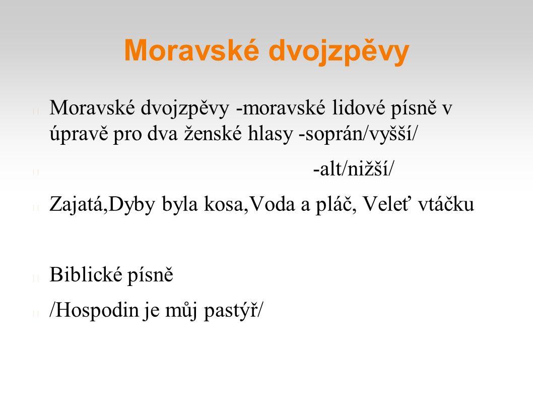 Moravské dvojzpěvy Moravské dvojzpěvy -moravské lidové písně v úpravě pro dva ženské hlasy -soprán/vyšší/ -alt/nižší/ Zajatá,Dyby byla kosa,Voda a plá