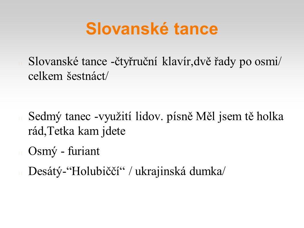 Slovanské tance Slovanské tance -čtyřruční klavír,dvě řady po osmi/ celkem šestnáct/ Sedmý tanec -využití lidov. písně Měl jsem tě holka rád,Tetka kam