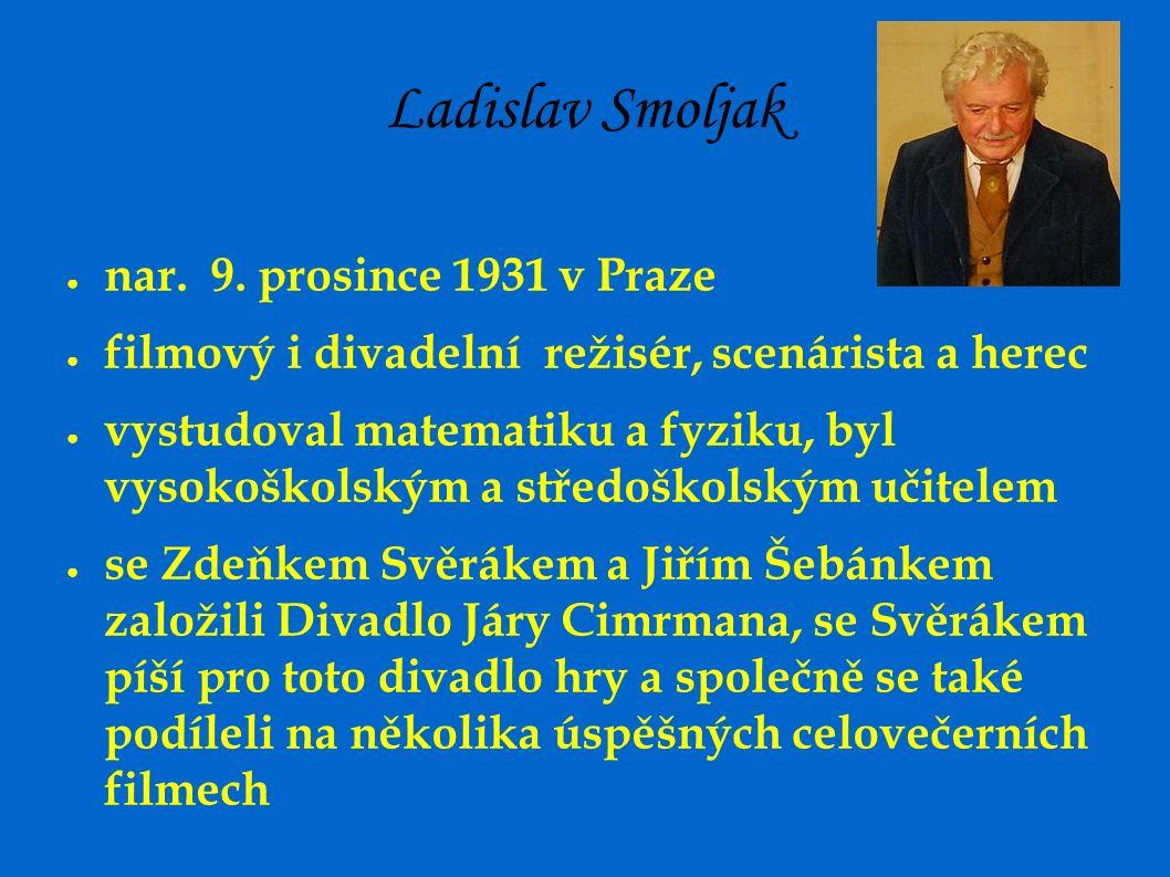 Ladislav Smoljak ● nar. 9. prosince 1931 v Praze ● filmový i divadelní režisér, scenárista a herec ● vystudoval matematiku a fyziku, byl vysokoškolský