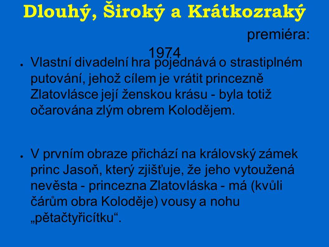 Dlouhý, Široký a Krátkozraký premiéra: 1974 ● Vlastní divadelní hra pojednává o strastiplném putování, jehož cílem je vrátit princezně Zlatovlásce její ženskou krásu - byla totiž očarována zlým obrem Kolodějem.