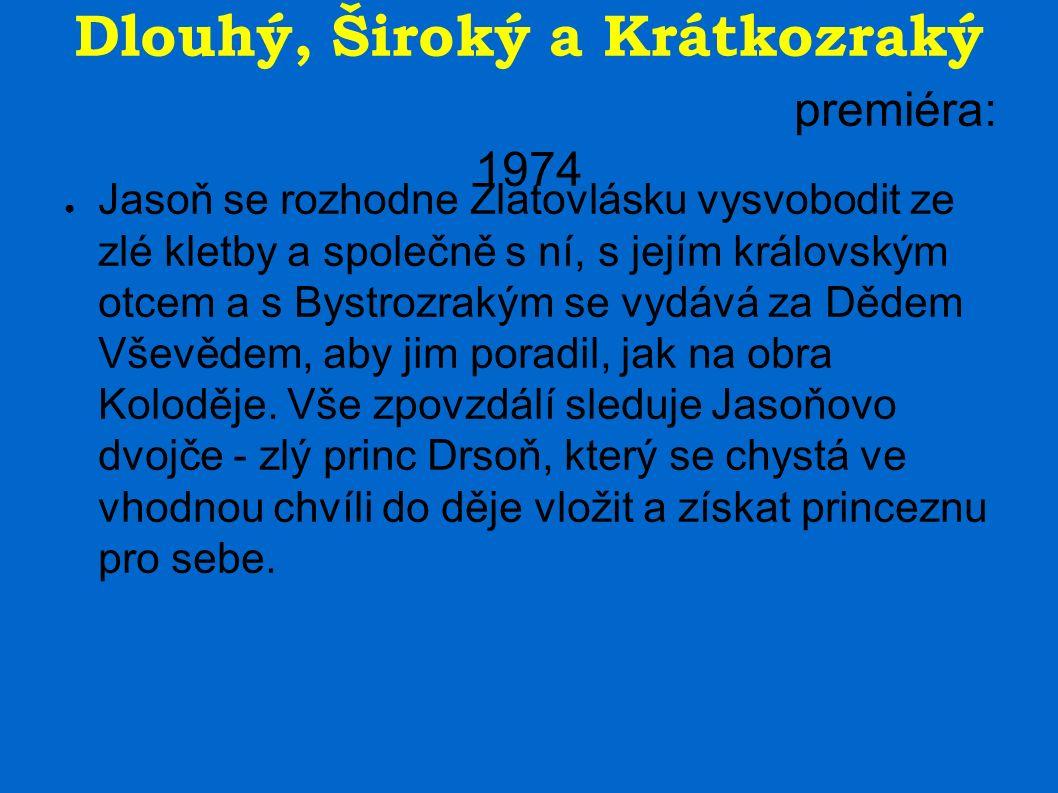 Dlouhý, Široký a Krátkozraký premiéra: 1974 ● Jasoň se rozhodne Zlatovlásku vysvobodit ze zlé kletby a společně s ní, s jejím královským otcem a s Bystrozrakým se vydává za Dědem Vševědem, aby jim poradil, jak na obra Koloděje.