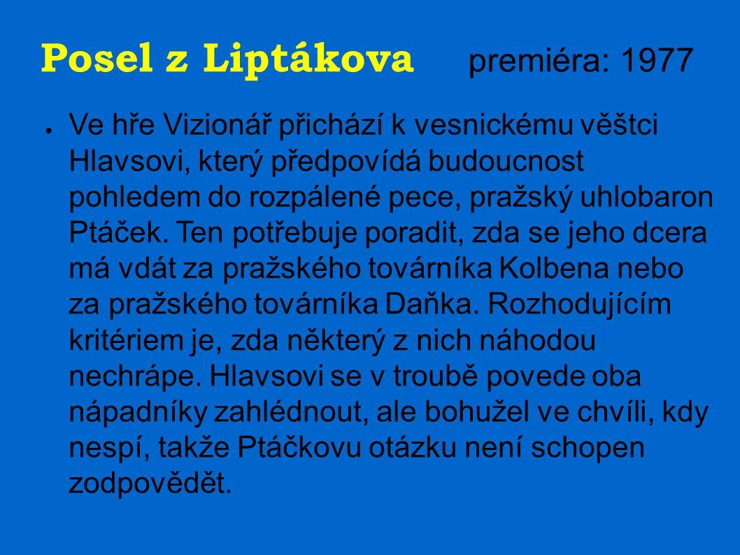 Posel z Liptákova premiéra: 1977 ● Ve hře Vizionář přichází k vesnickému věštci Hlavsovi, který předpovídá budoucnost pohledem do rozpálené pece, pražský uhlobaron Ptáček.
