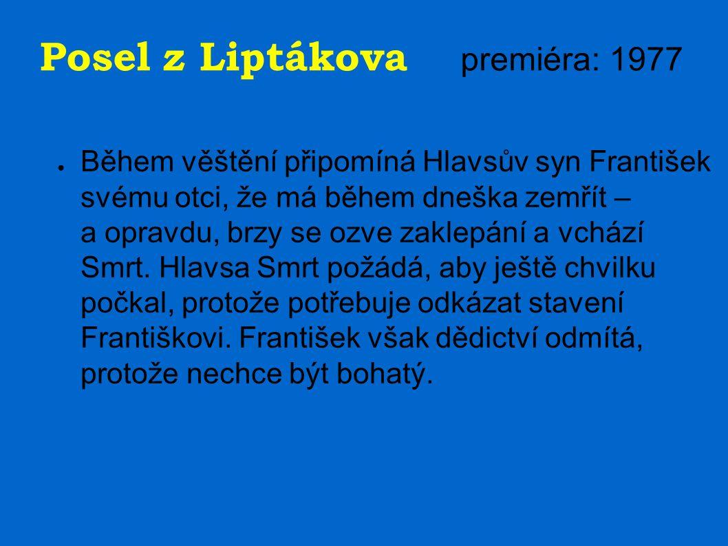 Posel z Liptákova premiéra: 1977 ● Během věštění připomíná Hlavsův syn František svému otci, že má během dneška zemřít – a opravdu, brzy se ozve zaklepání a vchází Smrt.
