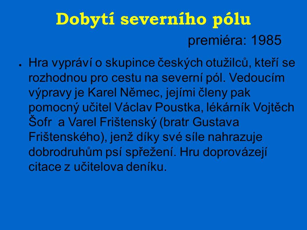 Dobytí severního pólu premiéra: 1985 ● Hra vypráví o skupince českých otužilců, kteří se rozhodnou pro cestu na severní pól. Vedoucím výpravy je Karel