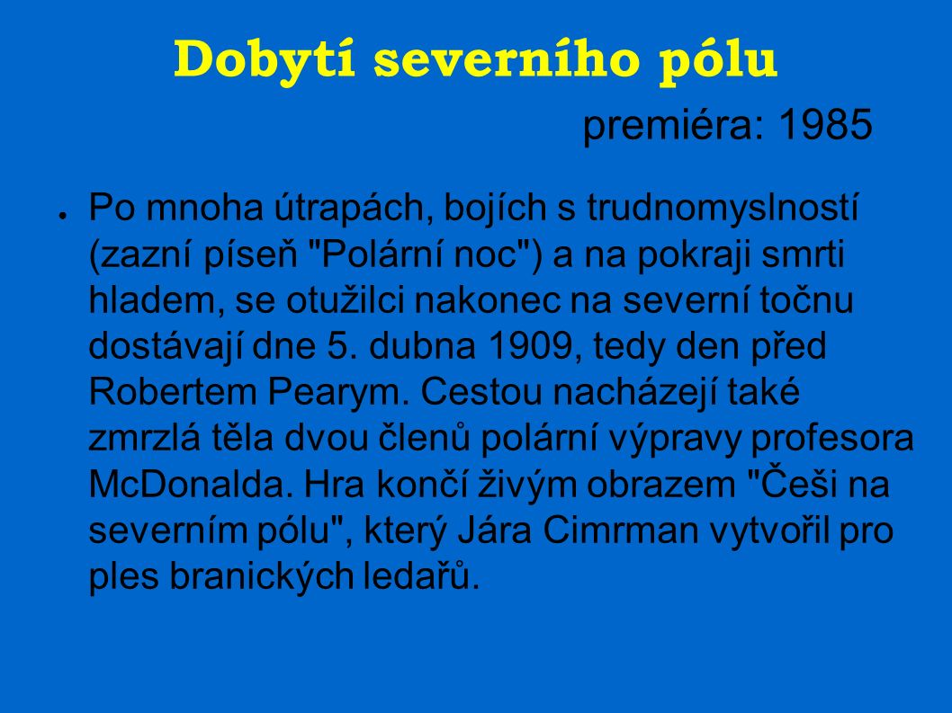 Dobytí severního pólu premiéra: 1985 ● Po mnoha útrapách, bojích s trudnomyslností (zazní píseň Polární noc ) a na pokraji smrti hladem, se otužilci nakonec na severní točnu dostávají dne 5.