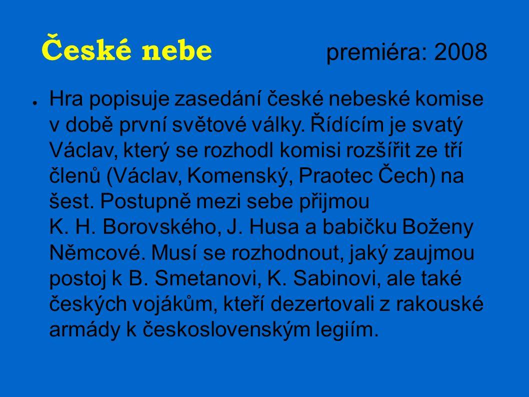 České nebe premiéra: 2008 ● Hra popisuje zasedání české nebeské komise v době první světové války. Řídícím je svatý Václav, který se rozhodl komisi ro