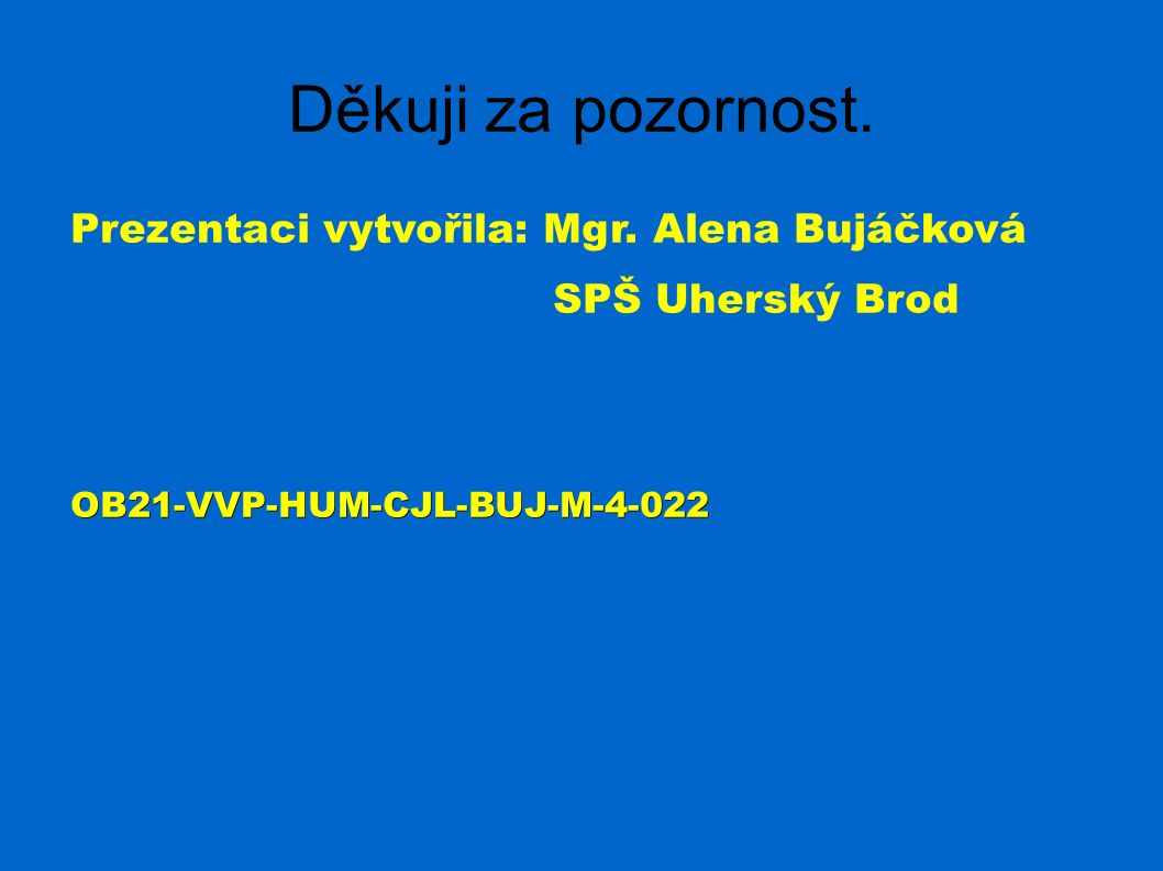 Děkuji za pozornost. Prezentaci vytvořila: Mgr. Alena Bujáčková SPŠ Uherský BrodOB21-VVP-HUM-CJL-BUJ-M-4-022