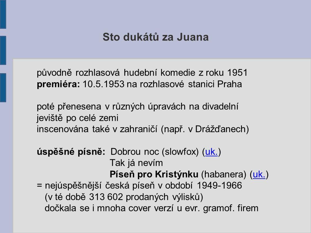 Sto dukátů za Juana původně rozhlasová hudební komedie z roku 1951 premiéra: 10.5.1953 na rozhlasové stanici Praha poté přenesena v různých úpravách na divadelní jeviště po celé zemi inscenována také v zahraničí (např.
