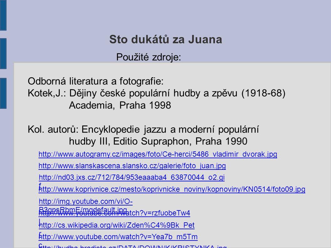 Sto dukátů za Juana Použité zdroje: Odborná literatura a fotografie: Kotek,J.: Dějiny české populární hudby a zpěvu (1918-68) Academia, Praha 1998 Kol.