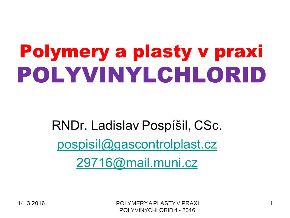 POLYMERY A PLASTY V PRAXI POLYVINYCHLORID 4 - 2016 1 Polymery a plasty v praxi POLYVINYLCHLORID RNDr. Ladislav Pospíšil, CSc. pospisil@gascontrolplast