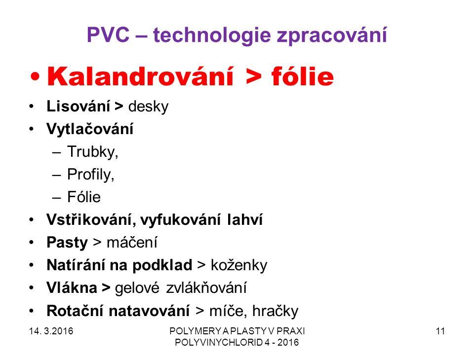 PVC – technologie zpracování 14. 3.2016POLYMERY A PLASTY V PRAXI POLYVINYCHLORID 4 - 2016 11 Kalandrování > fólie Lisování > desky Vytlačování –Trubky
