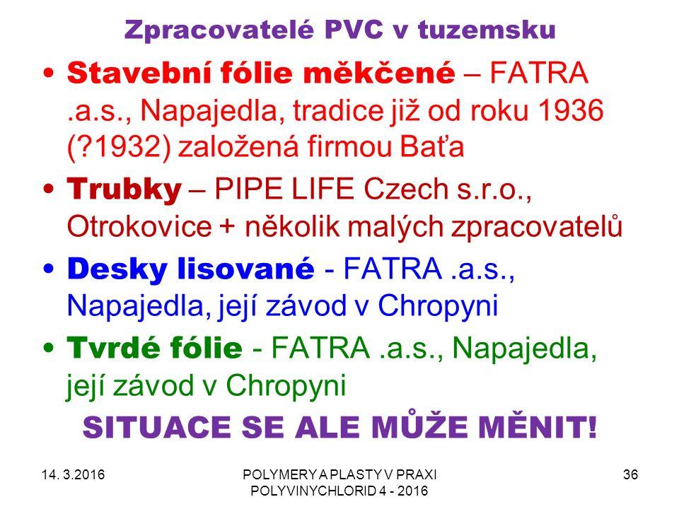 Zpracovatelé PVC v tuzemsku Stavební fólie měkčené – FATRA.a.s., Napajedla, tradice již od roku 1936 (?1932) založená firmou Baťa Trubky – PIPE LIFE Czech s.r.o., Otrokovice + několik malých zpracovatelů Desky lisované - FATRA.a.s., Napajedla, její závod v Chropyni Tvrdé fólie - FATRA.a.s., Napajedla, její závod v Chropyni SITUACE SE ALE MŮŽE MĚNIT.