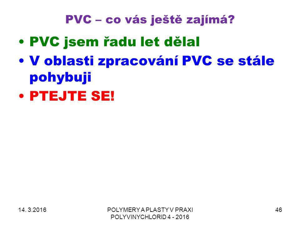 PVC – co vás ještě zajímá? 14. 3.2016POLYMERY A PLASTY V PRAXI POLYVINYCHLORID 4 - 2016 46 PVC jsem řadu let dělal V oblasti zpracování PVC se stále p