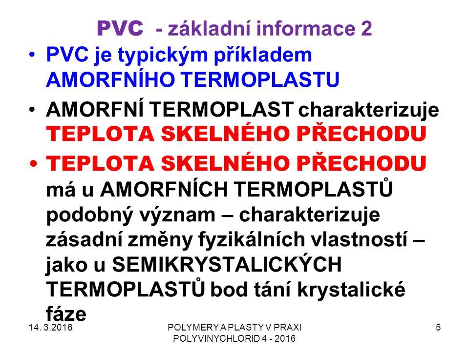 PVC - základní informace 2 PVC je typickým příkladem AMORFNÍHO TERMOPLASTU AMORFNÍ TERMOPLAST charakterizuje TEPLOTA SKELNÉHO PŘECHODU TEPLOTA SKELNÉHO PŘECHODU má u AMORFNÍCH TERMOPLASTŮ podobný význam – charakterizuje zásadní změny fyzikálních vlastností – jako u SEMIKRYSTALICKÝCH TERMOPLASTŮ bod tání krystalické fáze 14.