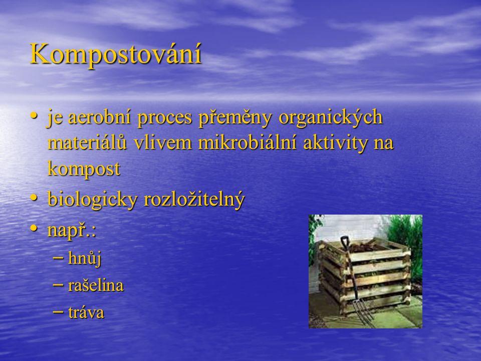 Kompostování je aerobní proces přeměny organických materiálů vlivem mikrobiální aktivity na kompost je aerobní proces přeměny organických materiálů vlivem mikrobiální aktivity na kompost biologicky rozložitelný biologicky rozložitelný např.: např.: – hnůj – rašelina – tráva