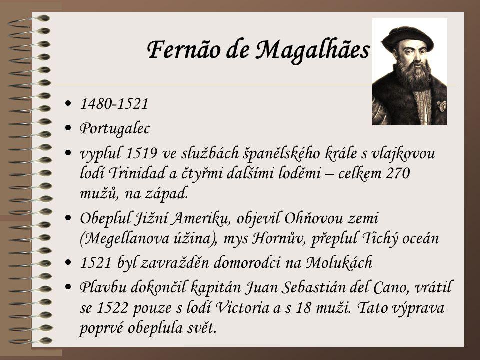 Fernão de Magalhães 1480-1521 Portugalec vyplul 1519 ve službách španělského krále s vlajkovou lodí Trinidad a čtyřmi dalšími loděmi – celkem 270 mužů