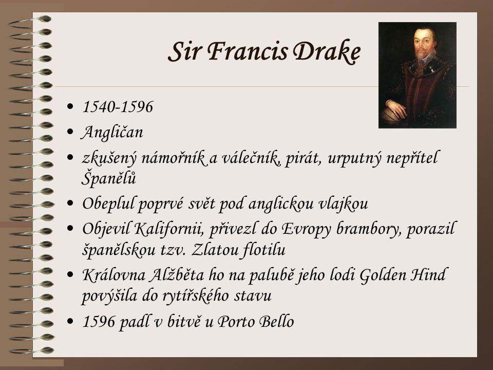 Sir Francis Drake 1540-1596 Angličan zkušený námořník a válečník, pirát, urputný nepřítel Španělů Obeplul poprvé svět pod anglickou vlajkou Objevil Ka
