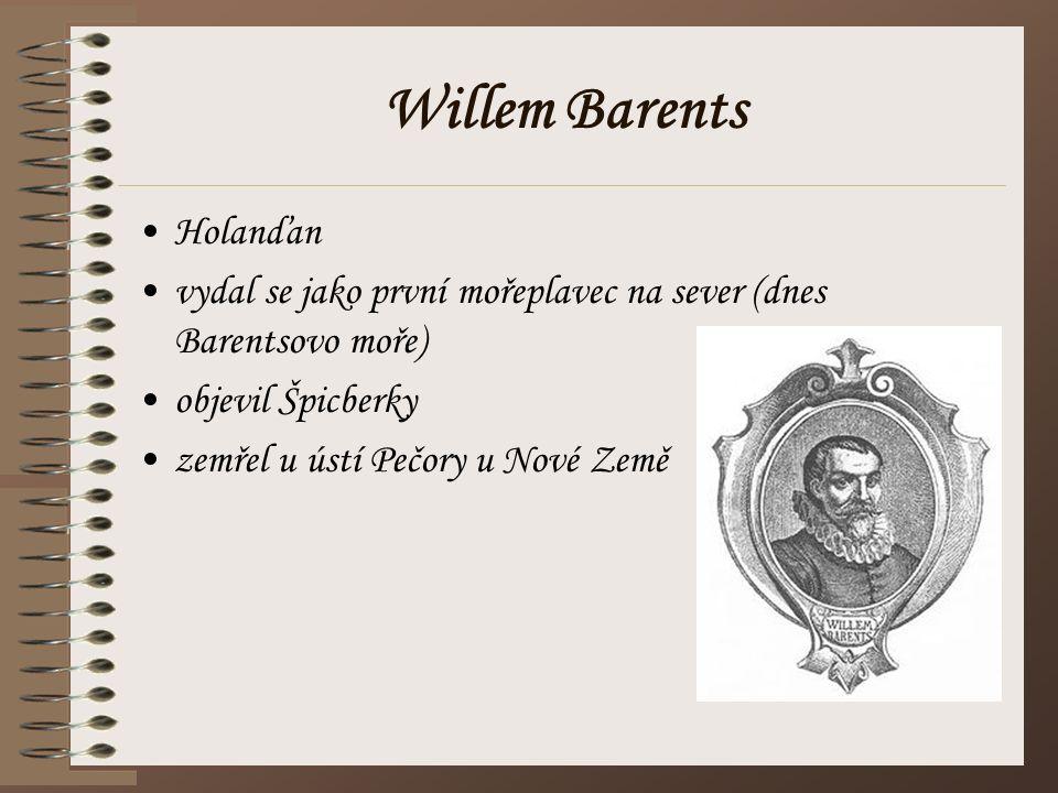 Willem Barents Holanďan vydal se jako první mořeplavec na sever (dnes Barentsovo moře) objevil Špicberky zemřel u ústí Pečory u Nové Země