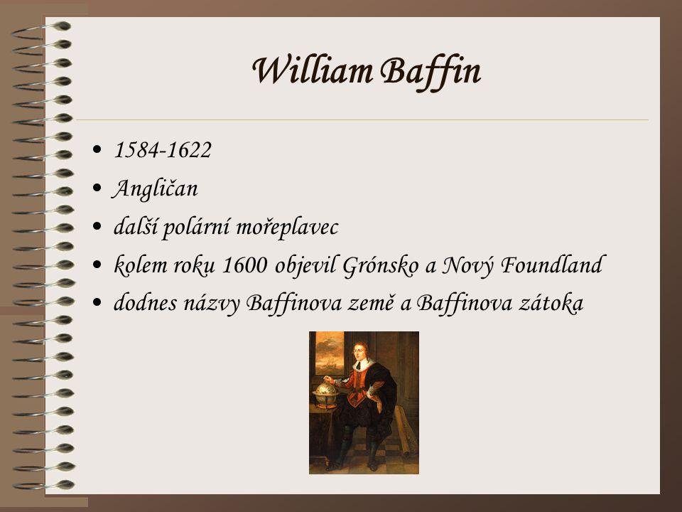 William Baffin 1584-1622 Angličan další polární mořeplavec kolem roku 1600 objevil Grónsko a Nový Foundland dodnes názvy Baffinova země a Baffinova zá