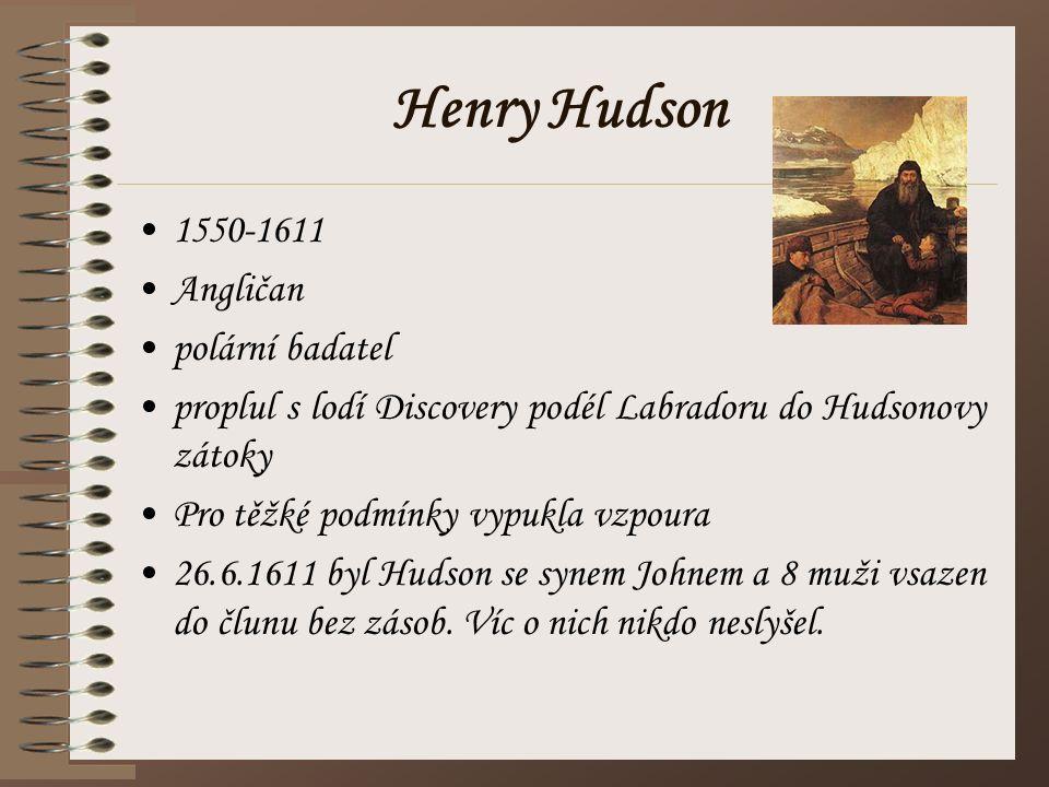 Henry Hudson 1550-1611 Angličan polární badatel proplul s lodí Discovery podél Labradoru do Hudsonovy zátoky Pro těžké podmínky vypukla vzpoura 26.6.1