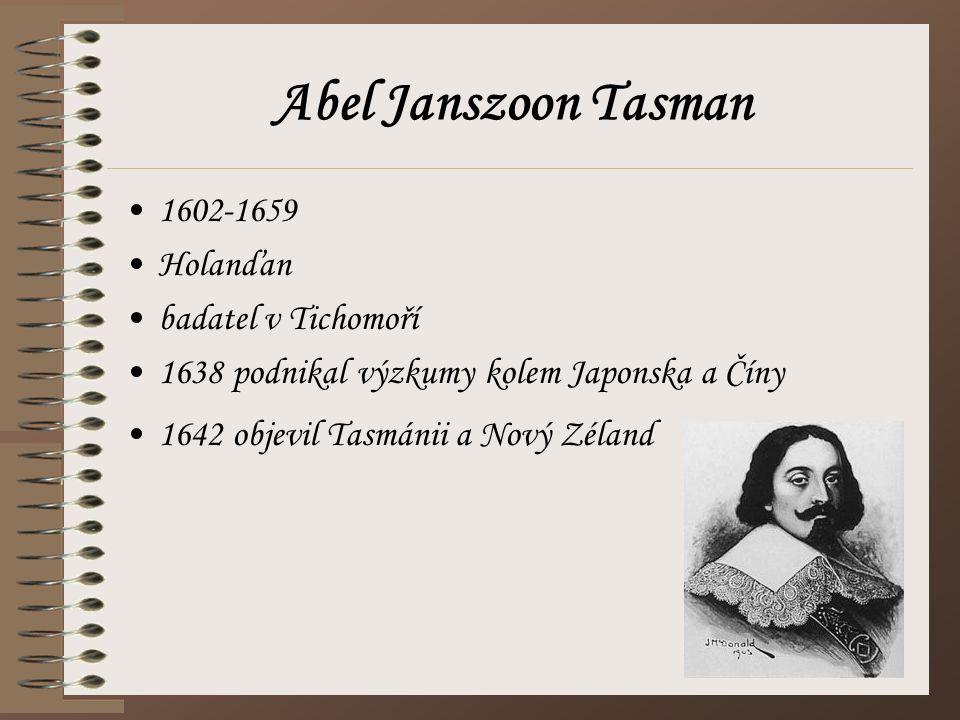 Abel Janszoon Tasman 1602-1659 Holanďan badatel v Tichomoří 1638 podnikal výzkumy kolem Japonska a Číny 1642 objevil Tasmánii a Nový Zéland