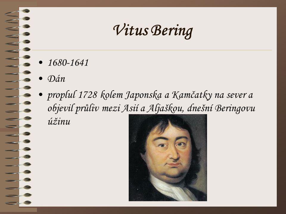 Vitus Bering 1680-1641 Dán proplul 1728 kolem Japonska a Kamčatky na sever a objevil průliv mezi Asií a Aljaškou, dnešní Beringovu úžinu