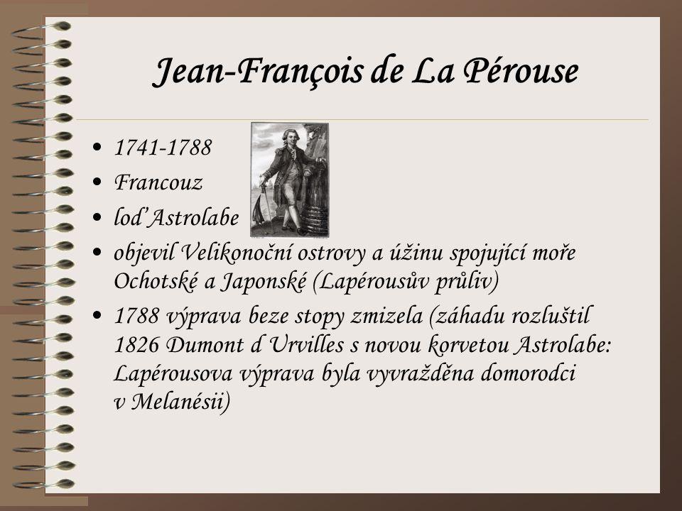 Jean-François de La Pérouse 1741-1788 Francouz loď Astrolabe objevil Velikonoční ostrovy a úžinu spojující moře Ochotské a Japonské (Lapérousův průliv