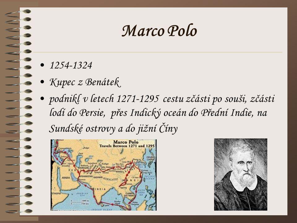 Marco Polo 1254-1324 Kupec z Benátek podnikl v letech 1271-1295 cestu zčásti po souši, zčásti lodí do Persie, přes Indický oceán do Přední Indie, na S