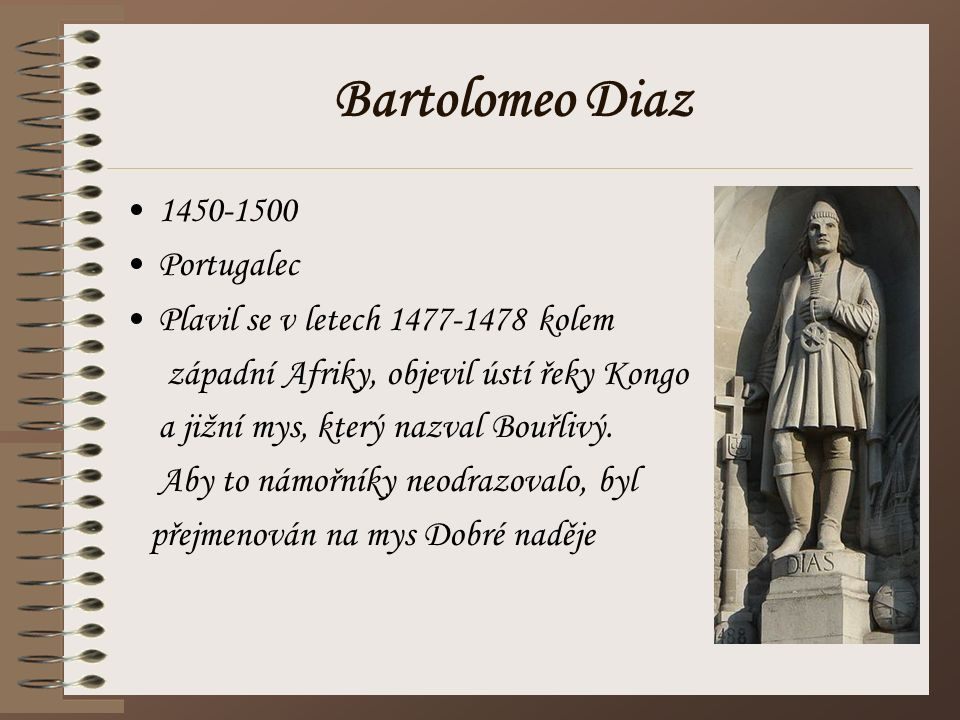 Bartolomeo Diaz 1450-1500 Portugalec Plavil se v letech 1477-1478 kolem západní Afriky, objevil ústí řeky Kongo a jižní mys, který nazval Bouřlivý. Ab