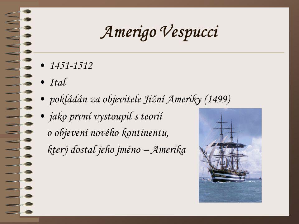 Amerigo Vespucci 1451-1512 Ital pokládán za objevitele Jižní Ameriky (1499) jako první vystoupil s teorií o objevení nového kontinentu, který dostal j