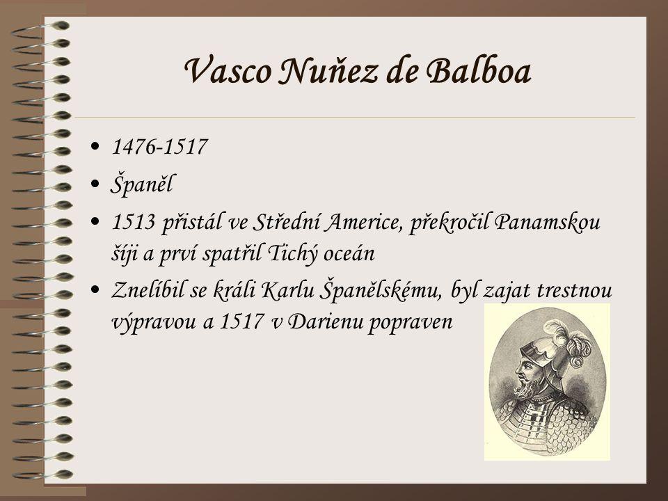 Vasco Nuňez de Balboa 1476-1517 Španěl 1513 přistál ve Střední Americe, překročil Panamskou šíji a prví spatřil Tichý oceán Znelíbil se králi Karlu Šp