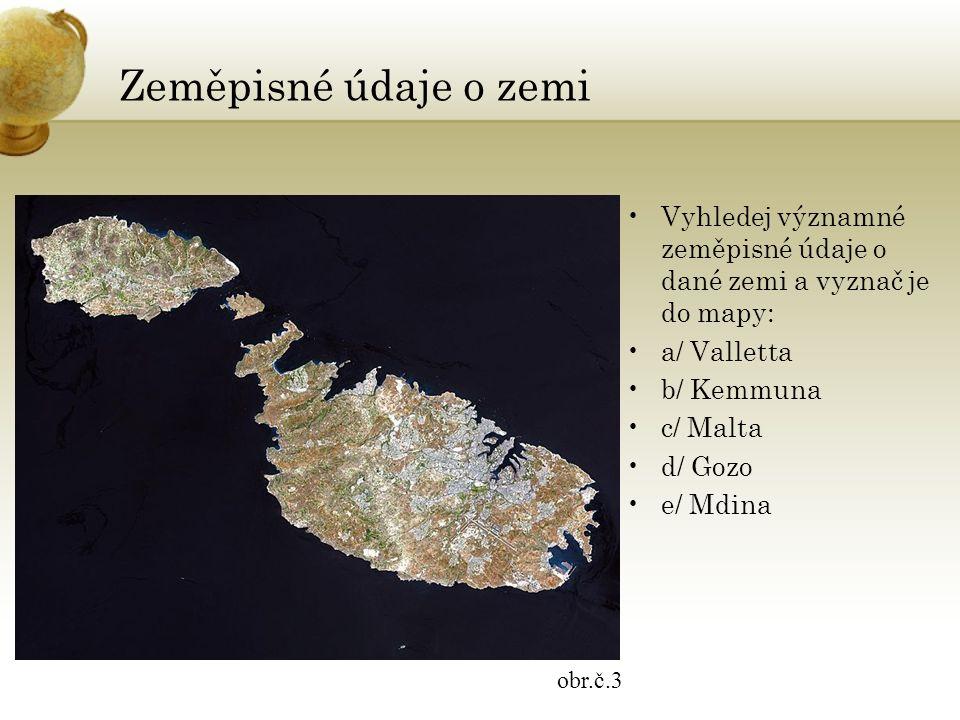 Zeměpisné údaje o zemi Vyhledej významné zeměpisné údaje o dané zemi a vyznač je do mapy: a/ Valletta b/ Kemmuna c/ Malta d/ Gozo e/ Mdina obr.č.3