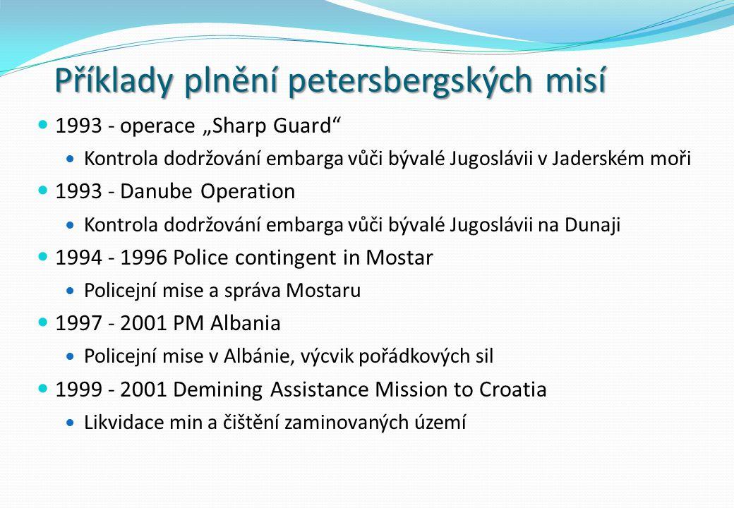 """Příklady plnění petersbergských misí 1993 - operace """"Sharp Guard Kontrola dodržování embarga vůči bývalé Jugoslávii v Jaderském moři 1993 - Danube Operation Kontrola dodržování embarga vůči bývalé Jugoslávii na Dunaji 1994 - 1996 Police contingent in Mostar Policejní mise a správa Mostaru 1997 - 2001 PM Albania Policejní mise v Albánie, výcvik pořádkových sil 1999 - 2001 Demining Assistance Mission to Croatia Likvidace min a čištění zaminovaných území"""