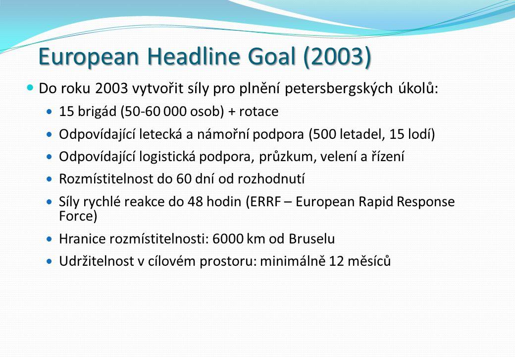 European Headline Goal (2003) Do roku 2003 vytvořit síly pro plnění petersbergských úkolů: 15 brigád (50-60 000 osob) + rotace Odpovídající letecká a námořní podpora (500 letadel, 15 lodí) Odpovídající logistická podpora, průzkum, velení a řízení Rozmístitelnost do 60 dní od rozhodnutí Síly rychlé reakce do 48 hodin (ERRF – European Rapid Response Force) Hranice rozmístitelnosti: 6000 km od Bruselu Udržitelnost v cílovém prostoru: minimálně 12 měsíců
