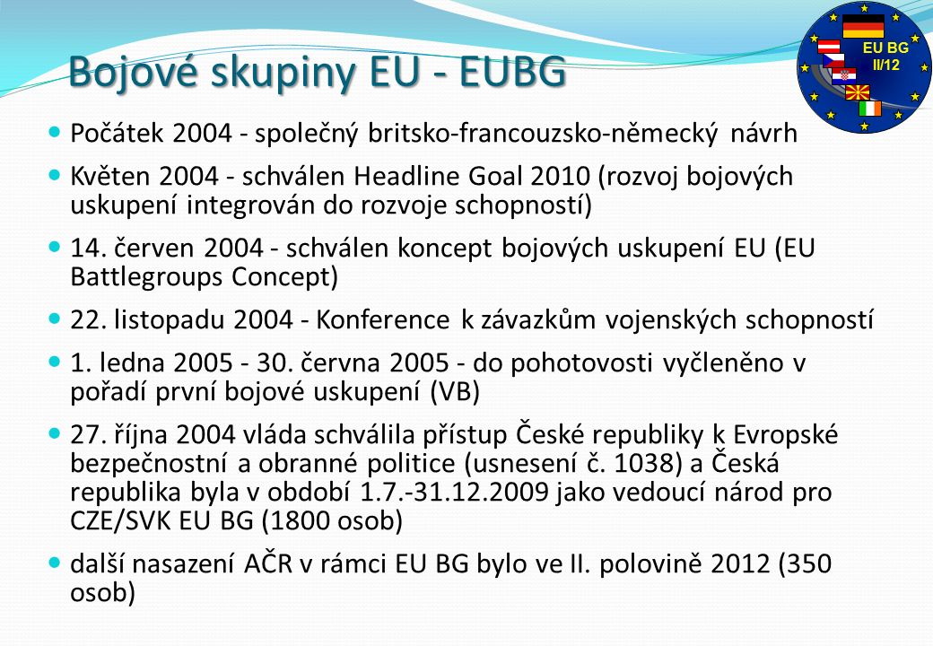 Bojové skupiny EU - EUBG Počátek 2004 - společný britsko-francouzsko-německý návrh Květen 2004 - schválen Headline Goal 2010 (rozvoj bojových uskupení