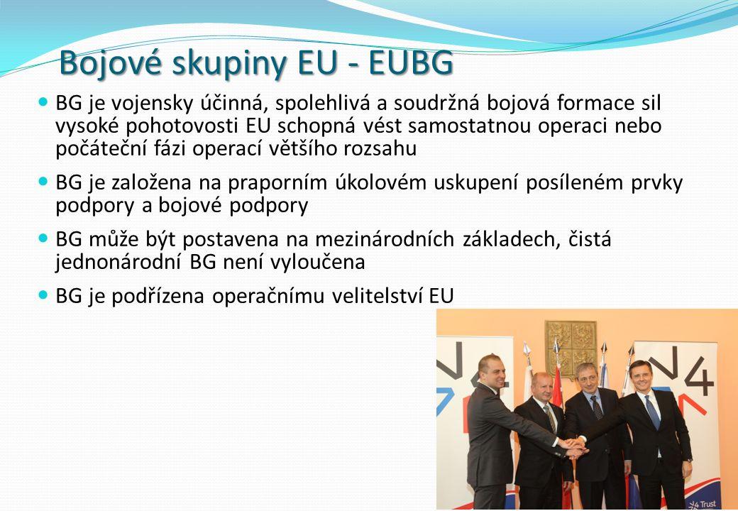 Bojové skupiny EU - EUBG BG je vojensky účinná, spolehlivá a soudržná bojová formace sil vysoké pohotovosti EU schopná vést samostatnou operaci nebo počáteční fázi operací většího rozsahu BG je založena na praporním úkolovém uskupení posíleném prvky podpory a bojové podpory BG může být postavena na mezinárodních základech, čistá jednonárodní BG není vyloučena BG je podřízena operačnímu velitelství EU