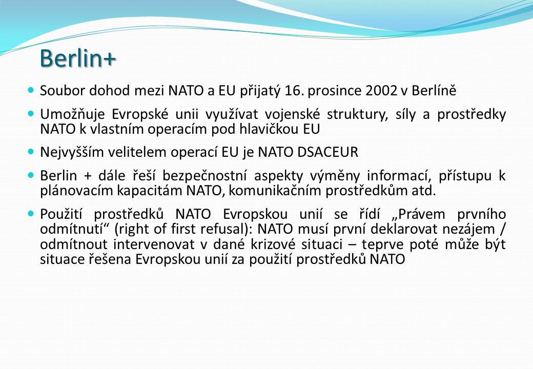 Berlin+ Soubor dohod mezi NATO a EU přijatý 16. prosince 2002 v Berlíně Umožňuje Evropské unii využívat vojenské struktury, síly a prostředky NATO k v