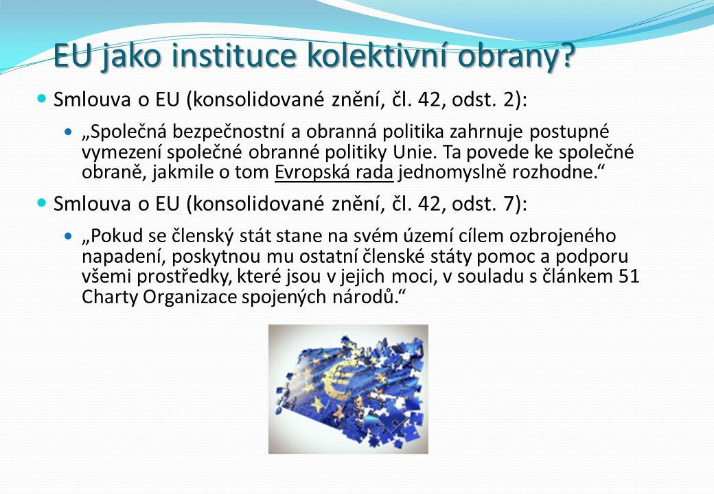 """EU jako instituce kolektivní obrany? Smlouva o EU (konsolidované znění, čl. 42, odst. 2): """"Společná bezpečnostní a obranná politika zahrnuje postupné"""