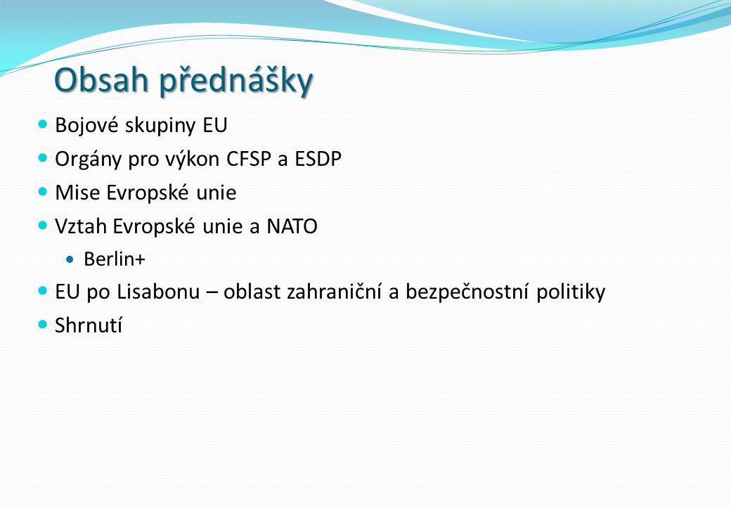 Obsah přednášky Bojové skupiny EU Orgány pro výkon CFSP a ESDP Mise Evropské unie Vztah Evropské unie a NATO Berlin+ EU po Lisabonu – oblast zahraniční a bezpečnostní politiky Shrnutí
