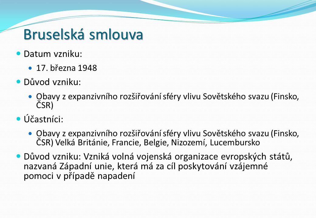 Bruselská smlouva Datum vzniku: 17. března 1948 Důvod vzniku: Obavy z expanzivního rozšiřování sféry vlivu Sovětského svazu (Finsko, ČSR) Účastníci: O