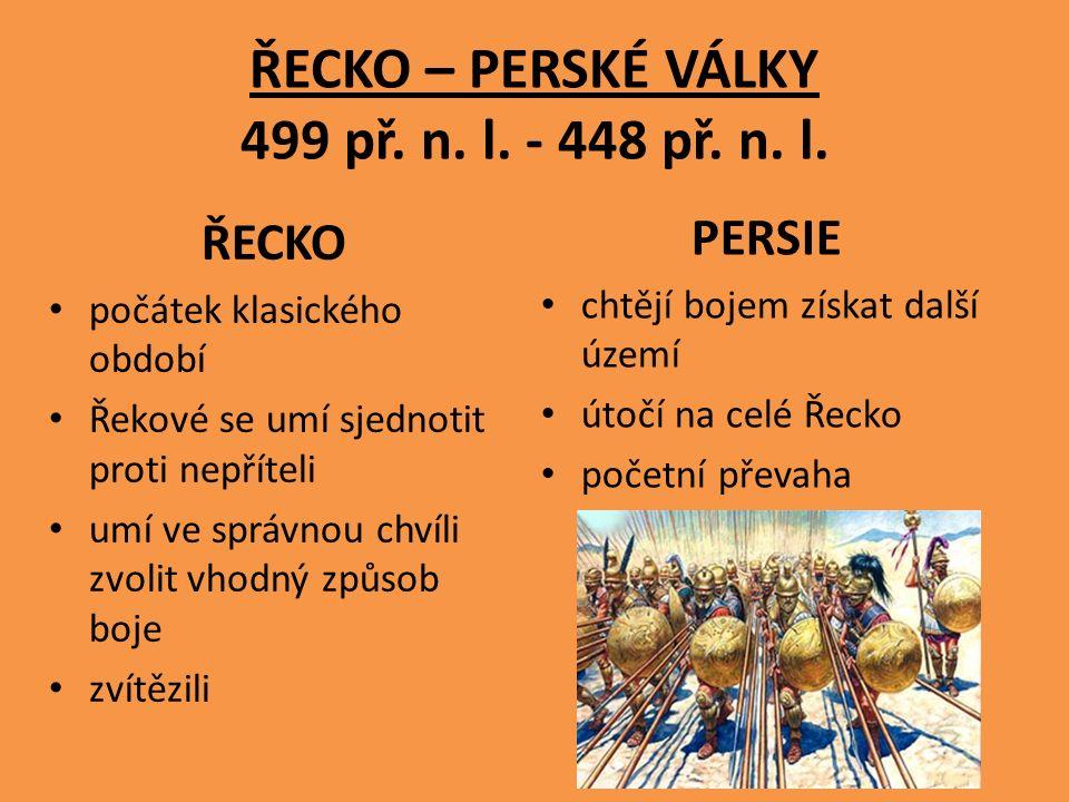 ŘECKO – PERSKÉ VÁLKY 499 př. n. l. - 448 př. n. l. ŘECKO počátek klasického období Řekové se umí sjednotit proti nepříteli umí ve správnou chvíli zvol