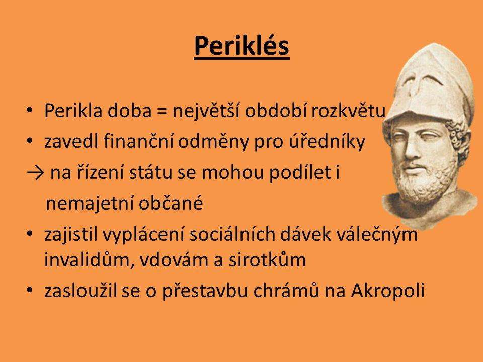 Periklés Perikla doba = největší období rozkvětu zavedl finanční odměny pro úředníky → na řízení státu se mohou podílet i nemajetní občané zajistil vy