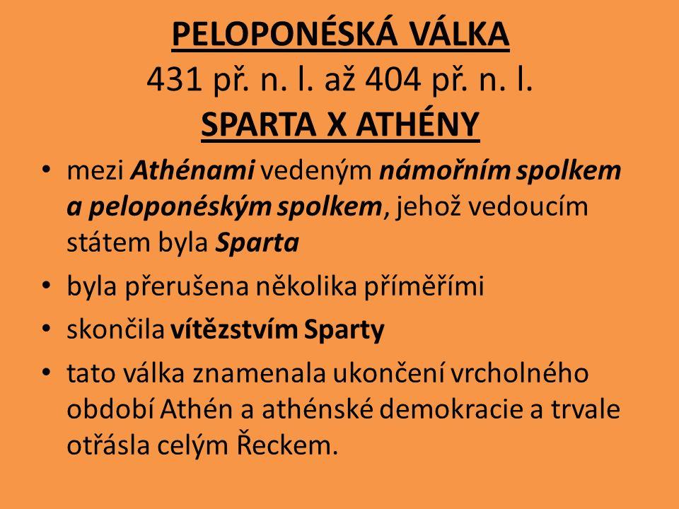 PELOPONÉSKÁ VÁLKA 431 př. n. l. až 404 př. n. l. SPARTA X ATHÉNY mezi Athénami vedeným námořním spolkem a peloponéským spolkem, jehož vedoucím státem