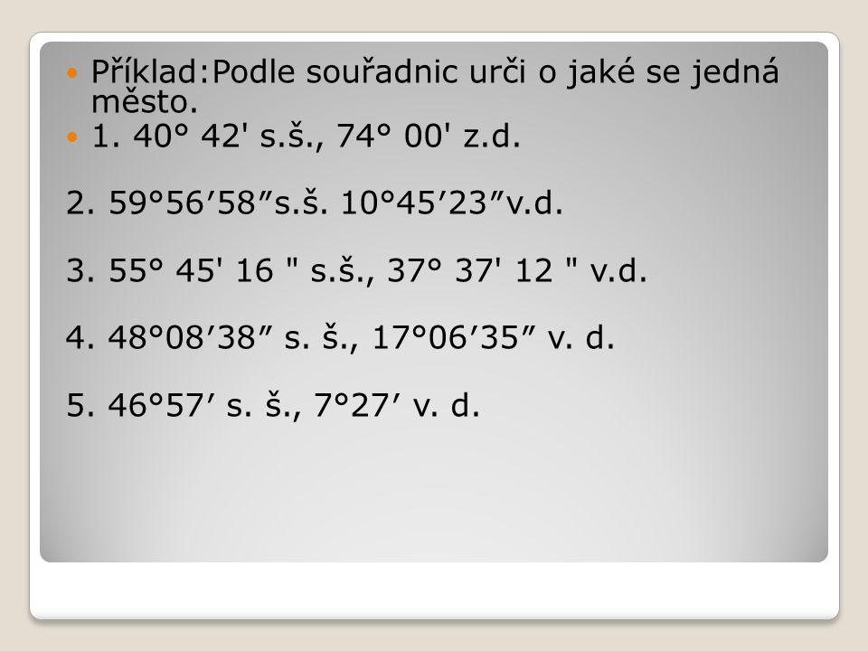 Příklad:Podle souřadnic urči o jaké se jedná město. 1. 40° 42' s.š., 74° 00' z.d. 2. 59°56′58″s.š. 10°45′23″v.d. 3. 55° 45' 16