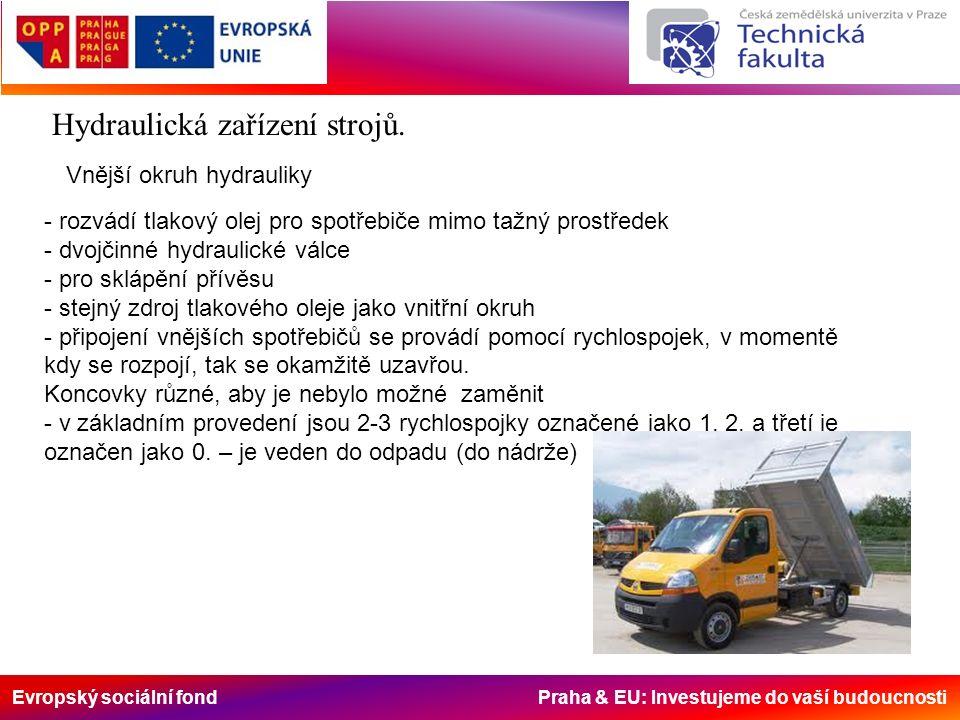 Evropský sociální fond Praha & EU: Investujeme do vaší budoucnosti Vnější okruh hydrauliky - rozvádí tlakový olej pro spotřebiče mimo tažný prostředek - dvojčinné hydraulické válce - pro sklápění přívěsu - stejný zdroj tlakového oleje jako vnitřní okruh - připojení vnějších spotřebičů se provádí pomocí rychlospojek, v momentě kdy se rozpojí, tak se okamžitě uzavřou.