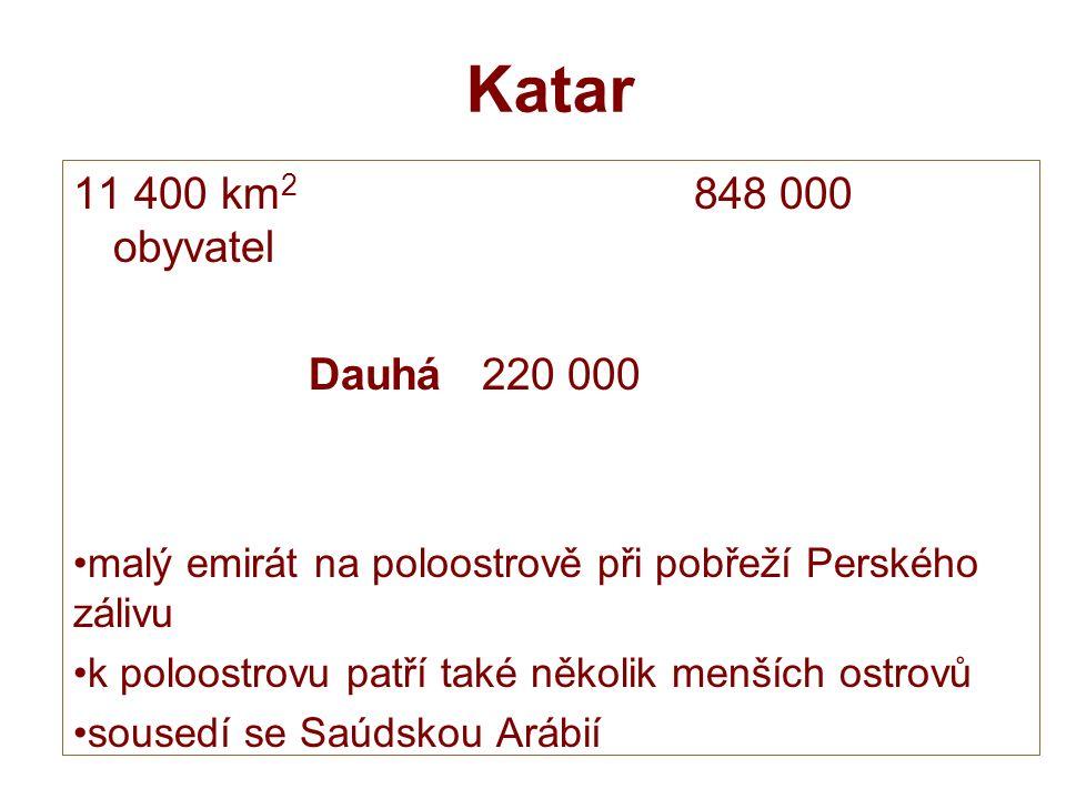 Katar 11 400 km 2 848 000 obyvatel Dauhá 220 000 malý emirát na poloostrově při pobřeží Perského zálivu k poloostrovu patří také několik menších ostrovů sousedí se Saúdskou Arábií