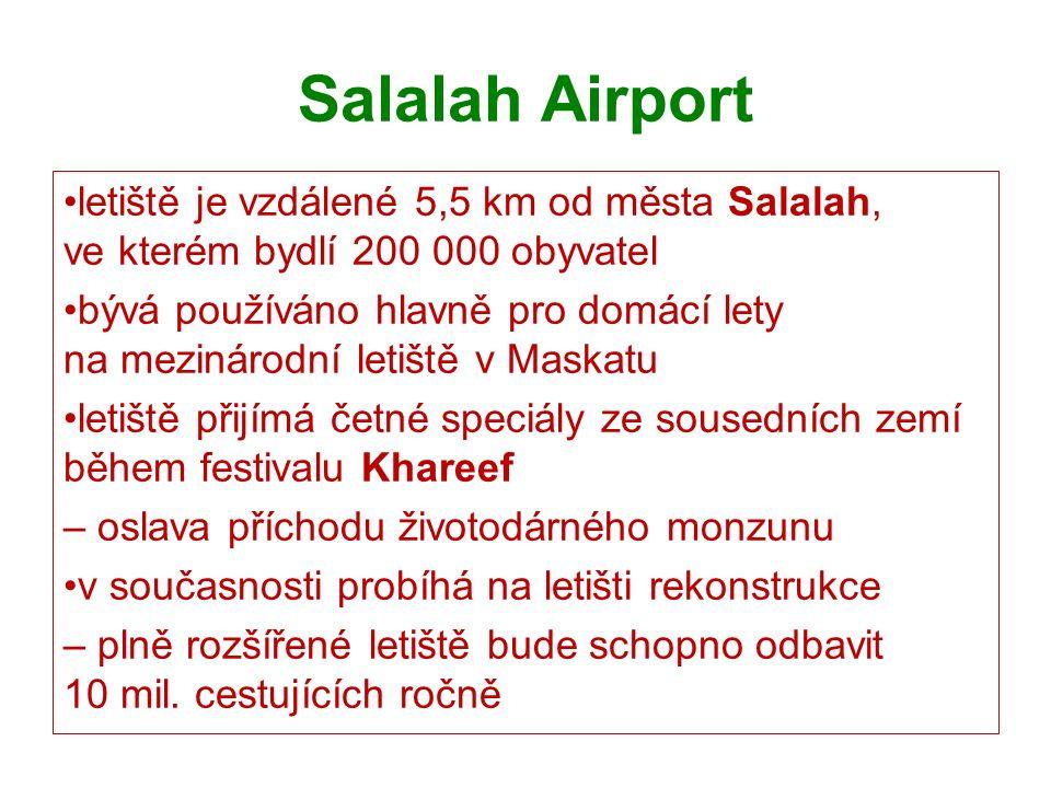 Salalah Airport letiště je vzdálené 5,5 km od města Salalah, ve kterém bydlí 200 000 obyvatel bývá používáno hlavně pro domácí lety na mezinárodní letiště v Maskatu letiště přijímá četné speciály ze sousedních zemí během festivalu Khareef – oslava příchodu životodárného monzunu v současnosti probíhá na letišti rekonstrukce – plně rozšířené letiště bude schopno odbavit 10 mil.