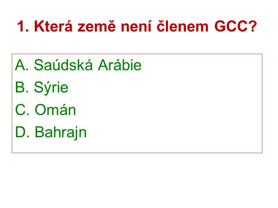1. Která země není členem GCC A. Saúdská Arábie B. Sýrie C. Omán D. Bahrajn