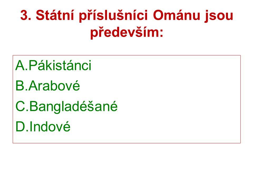 3. Státní příslušníci Ománu jsou především: A.Pákistánci B.Arabové C.Bangladéšané D.Indové