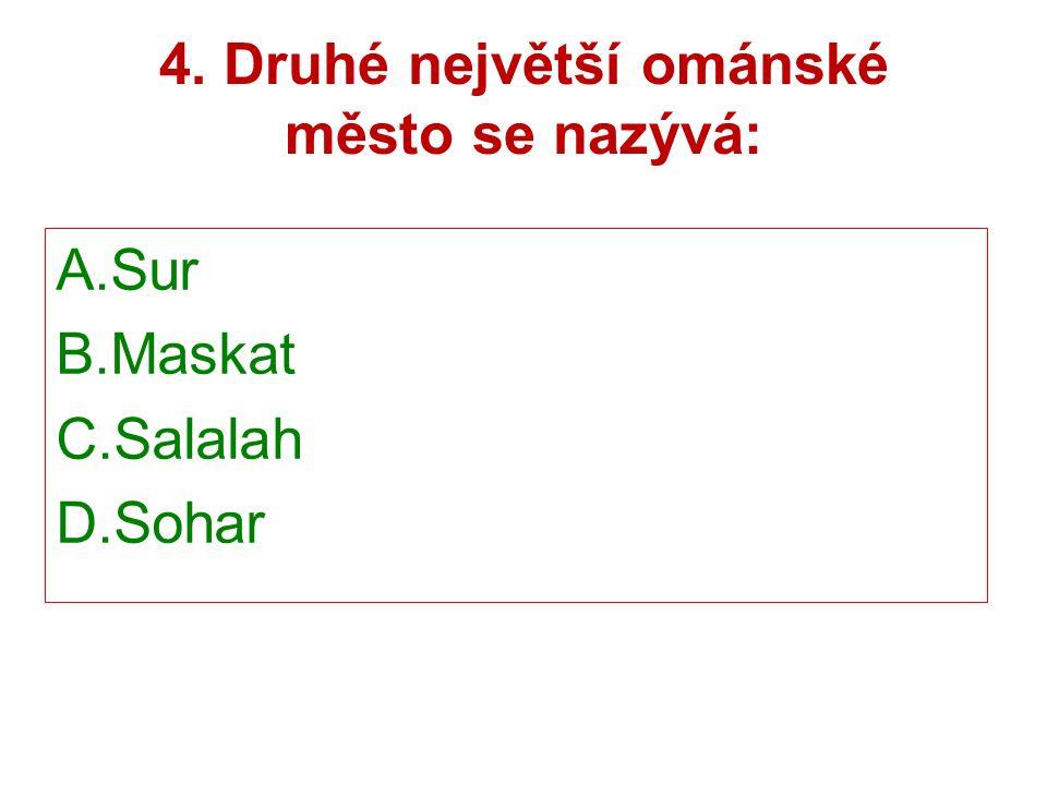 4. Druhé největší ománské město se nazývá: A.Sur B.Maskat C.Salalah D.Sohar